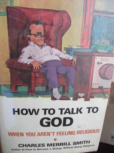 How to Talk to God When You Aren't Feeling Religious.: Smith, Charles Merrill.