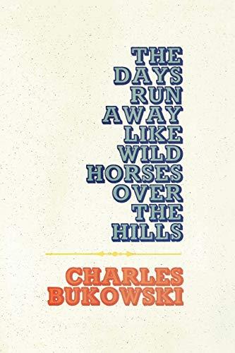 Days Run Away Like Wild Horses, The: Bukowski, Charles