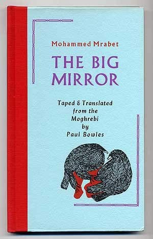 The Big Mirror. Taped & Translated from the Moghrebi By Paul Bowles: Mrabet, Mohammed [author];...