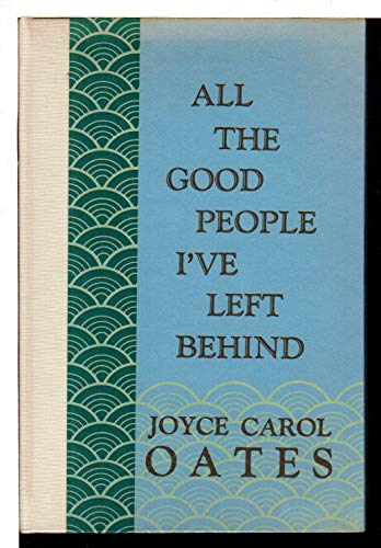 All the Good People I've Left Behind: Oates, Joyce Carol