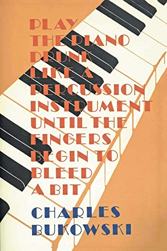 Play the Piano Drunk Like a Percussion: Bukowski, Charles