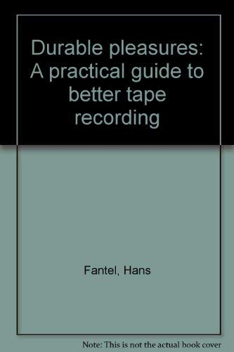 Durable pleasures: A practical guide to better tape recording: Fantel, Hans