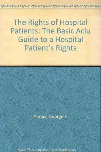 The rights of hospital patients : the basic ACLU guide to a hospital patient's rights.: Annas,...