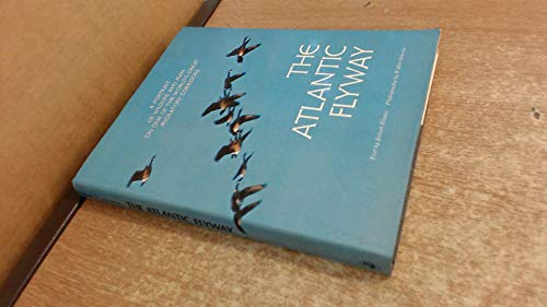 Atlantic Flyway, The: A Portrait of Wildlife and Man on One of the World's Great Migratory Corridors