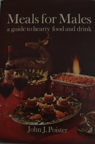 Meals for males: A guide to hearty food and drink: Poister, John J