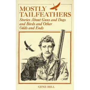 Mostly tailfeathers: Stories about guns and dogs and birds and other odds and ends (0876911718) by Hill, Gene
