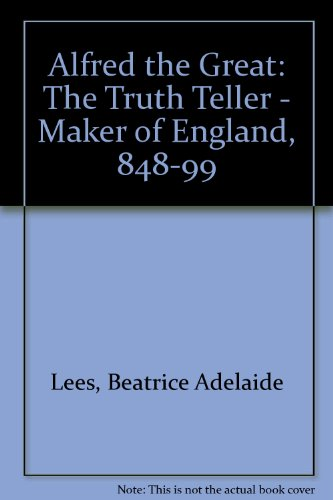 Alfred the Great The Truth Teller Maker of England 848-899.