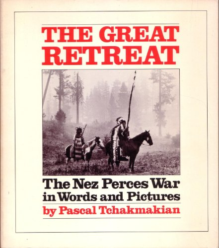 The Great Retreat: The Nez Perces War In Words And Pictures.: Tchakmakian, Pascal.