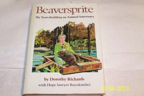 Beaversprite: My Years Building an Animal Sanctuary: RICHARDS, DOROTHY; BUYUKMIHCI, HOPE SAWYER