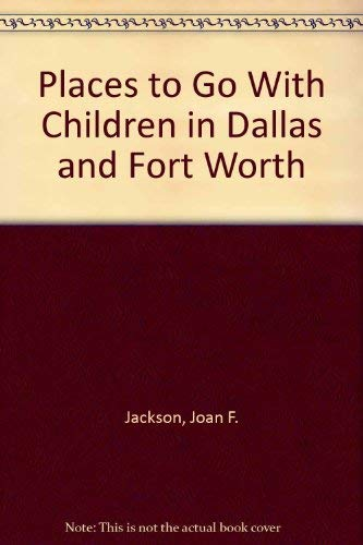 Places to Go with Children in Dallas & Fort Worth: Jackson, J. F.; Whitley, Glenna