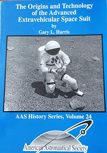 9780877034827: The Origins and Technology of the Advanced Extra-Vehicular Space Suit, History of Rocketry and Astronautics (AAS History Series, Volume 24)