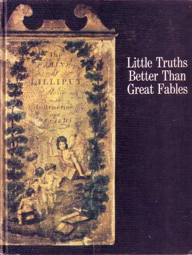 Little Truths Better Than Great Fables: a Collection of Old and Rare Books for Children in the Fo...