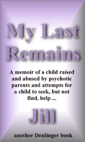 My Last Remains: A Memoir of a Child Raised and Abused By Psychotic Parents and Attempts for a ...
