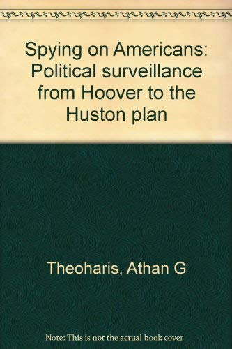 Spying on Americans: Political surveillance from Hoover to the Huston plan: Athan G Theoharis