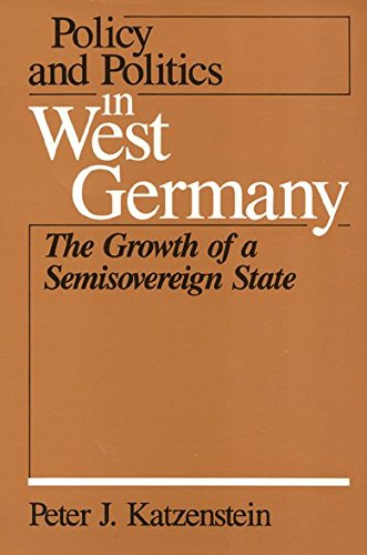 Policy and Politics in West Germany: The Growth of a Semisovereign State (Policy and Politics in Industrial States) (0877222630) by Peter J. Katzenstein