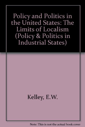 Policy and Politics in the United States: The Limits of Localism (Policy and Politics in Industrial...