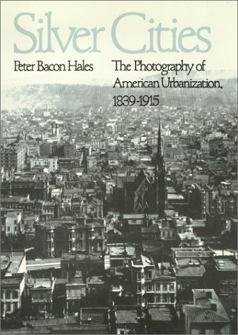 Silver Cities: The Photography of American Urbanization,: Hales, Peter Bacon