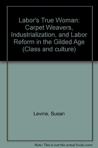 9780877223641: Labor's True Woman: Carpet Weavers, Industrialization, and Labor Reform in the Gilded Age (Class and culture)