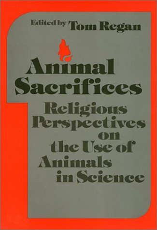 Animal Sacrifices Religious Perspectives on the Uses of Animals in Science: Regan, Tom