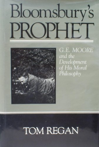 Bloomsbury's Prophet: G.E. Moore and the Development of His Moral Philosophy: Regan, Tom