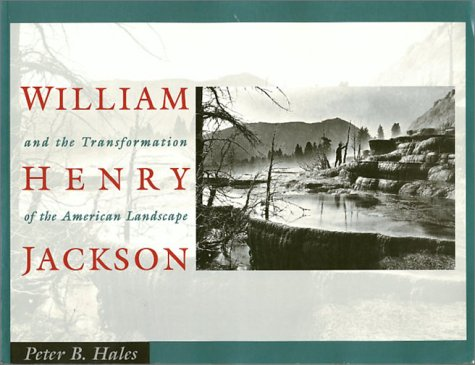 William Henry Jackson and the Transformation of the American Landscape: Hales, Peter Bacon; Jackson...