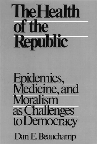 The Health of the Republic: Epidemics, Medicine, and Moralism As Challenges to Democracy (Health, ...