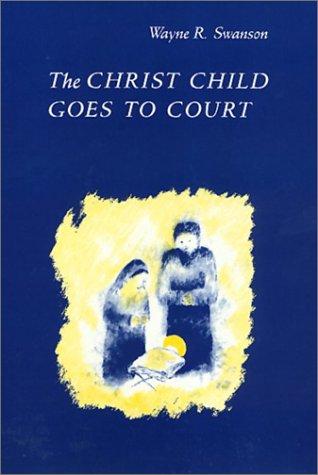 THE CHRIST CHILD GOES TO COURT.: Swanson, Wayne R.