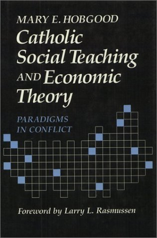 Catholic Social Teaching and Economic Theory: Paradigms in Conflict: Hobgood, Mary Elizabeth