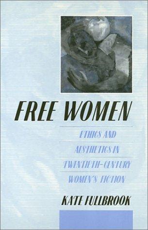 Free Women: Ethics and Aesthetics in Twentieth-Century Women's Fiction: Fullbrook, Kate