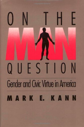 On The Man Question: Gender and Civic Virtue in America: Mark Kann