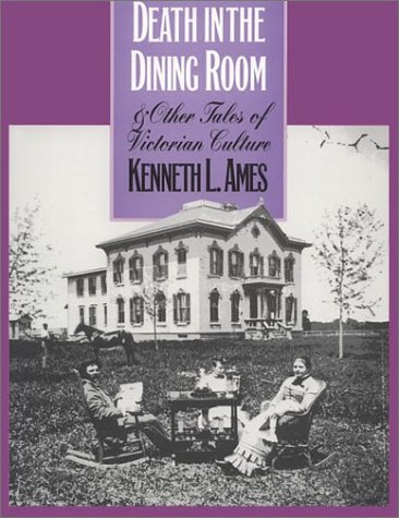 Death in the Dining Room and Other Tales of Victorian Culture: Ames, Kenneth L.