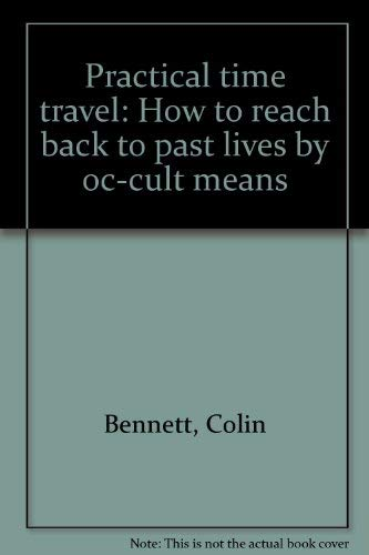Practical Time Travel: How to reach back to past lives by oc-cult means: Colin Bennett