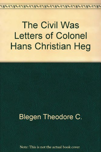 The Civil War Letters of Colonel Hans Christian Heg: Blegen, Theodore C. (editor)