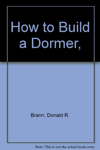 How to Build a Dormer,: Brann, Donald R.