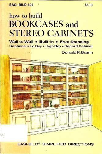 9780877338048: How to Build Bookcases and Stereo Cabinets: Wall to Wall, Built-In, Free Standing, Sectional, Lo Boy, High Boy, Record Cabinet (Easi-Bild ; 804)