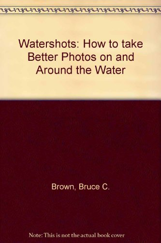 Watershots: How to Take Better Photos on and Around the Water: Brown, Bruce C.