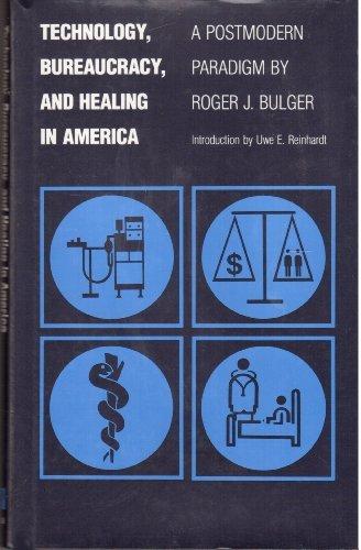 Technology, Bureaucracy, and Healing in America : A Postmodern Paradigm: Bulger, Roger J. (...