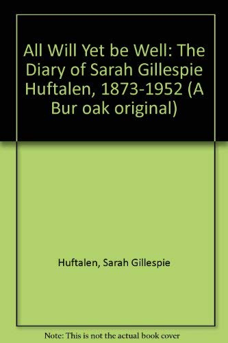 "All Will Yet Be Well"" : the Diary of Sarah Gillespie Huftalen, 1873-1952.: Bunkers, Suzanne L."