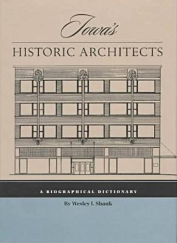 Iowa s Historic Architects: A Biographical Dictionary (Hardback): Wesley I. Shanks