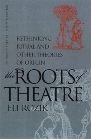 The Roots of Theatre, Rethinking Ritual and Other Theories of Origin: Rozik, Eli