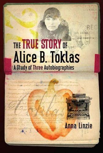 The True Story of Alice B. Toklas : A Study of Three Autobiographies - Anna Linzie