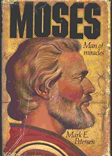 Moses: Man of Miracles: Mark E. Petersen