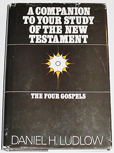 A companion to your study of the New Testament: The four Gospels: Ludlow, Daniel H