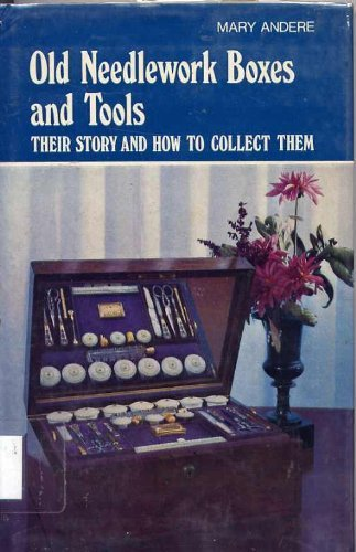 Old Needlework Boxes and Tools: Their Story and How to Collect Them: Andere, Mary