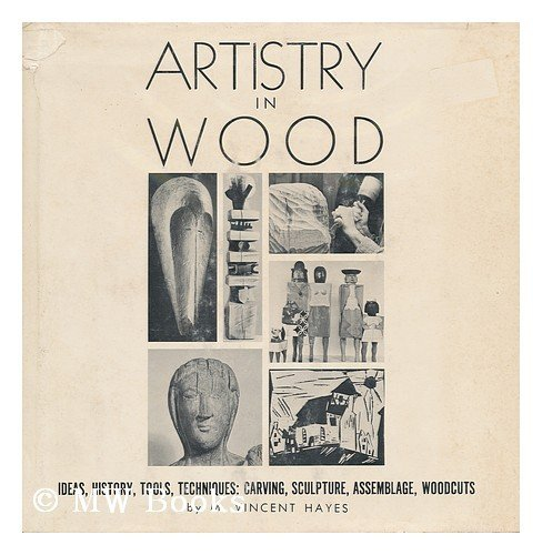 9780877491309: Artistry in Wood; Ideas, History, Tools, Techniques: Carving, Sculpture, Assemblage, Woodcuts, Etc. , by M. Vincent Hayes. Designed by Pat E. Hayes