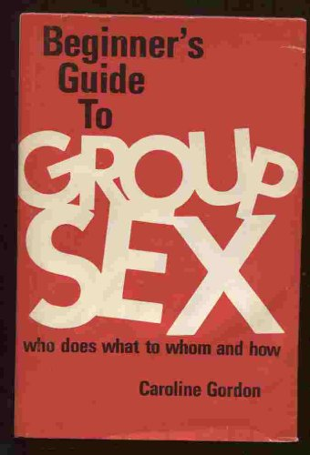 Beginner's Guide to Group Sex; Who Does What to Whom and How: Gordon, Caroline