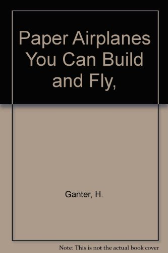 Paper Airplanes You Can Build and Fly,: Ganter, H.