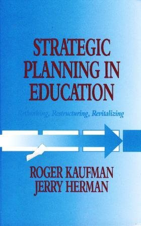Strategic Planning in Education: Rethinking, Restructuring, Revitalizing: Kaufman, Roger; Herman, ...