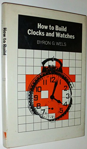 How to Build Clocks and Watches: Wels, Byron Gerald