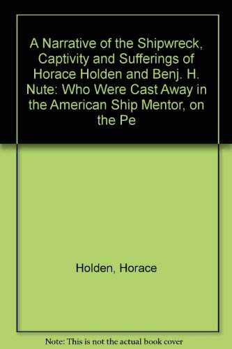 A Narrative of the Shipwreck, Captivity and Sufferings of Horace Holden and Benj. H. Nute: Who We...